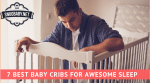 7 Best Baby Cribs for Awesome Sleep